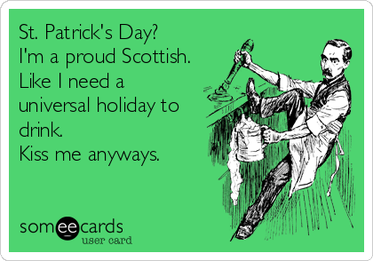 St. Patrick's Day? I'm a proud Scottish. Like I need a universal holiday to drink.  Kiss me anyways.
