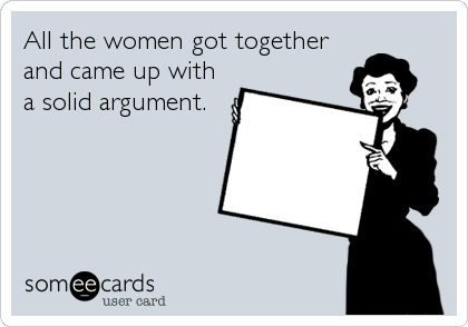 All the women got together and came up with a solid argument.