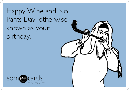 Happy Wine and No  Pants Day, otherwise known as your birthday.