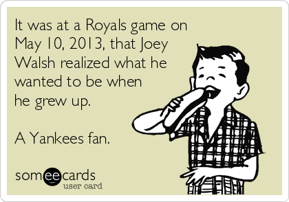 It was at a Royals game on May 10, 2013, that Joey Walsh realized what he wanted to be when he grew up.   A Yankees fan.