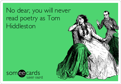 No dear, you will never read poetry as Tom Hiddleston