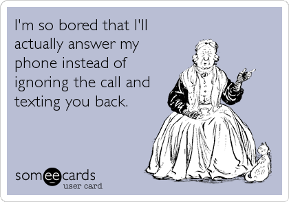 I'm so bored that I'll actually answer my phone instead of ignoring the call and texting you back.
