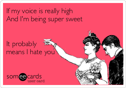 If my voice is really high  And I'm being super sweet    It probably means I hate you