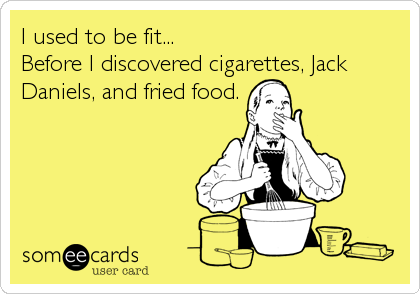 I used to be fit...  Before I discovered cigarettes, Jack Daniels, and fried food.