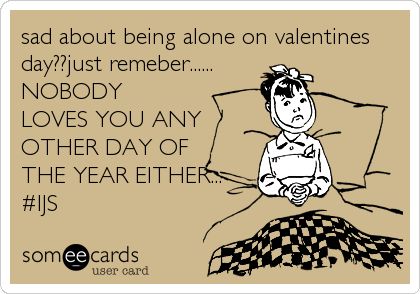 sad about being alone on valentines day??just remeber...... NOBODY  LOVES YOU ANY                            OTHER DAY OF%2