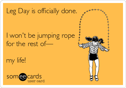 Leg Day is officially done.   I won't be jumping rope for the rest of—  my life!