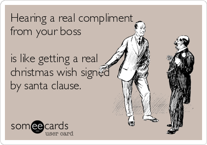 Hearing a real compliment  from your boss  is like getting a real christmas wish signed by santa clause.
