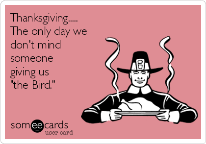 "Thanksgiving..... The only day we don't mind someone giving us  ""the Bird."""