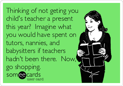 Thinking of not geting you child's teacher a present this year?  Imagine what you would have spent on tutors, nannies, and babysitters if teachers hadn't been there.  Now, go shopping.
