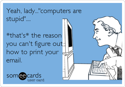 "Yeah, lady...""computers are stupid""....  *that's* the reason you can't figure out how to print your email."