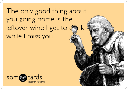 The only good thing about you going home is the leftover wine I get to drink while I miss you.
