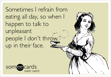 Sometimes I refrain from eating all day, so when I happen to talk to unpleasant people I don't throw up in their face.