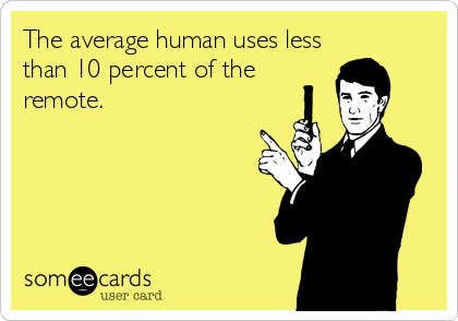 The average human uses less than 10 percent of the remote.