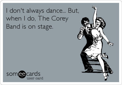 I don't always dance... But, when I do, The Corey   Band is on stage.