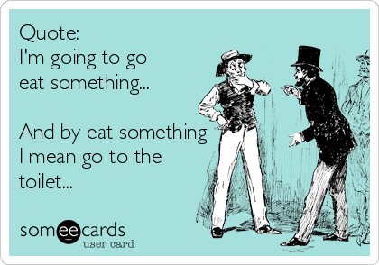 Quote:  I'm going to go eat something...  And by eat something I mean go to the toilet...
