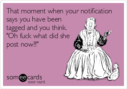 """That moment when your notification says you have been tagged and you think. """"Oh fuck what did she post now?!"""""""