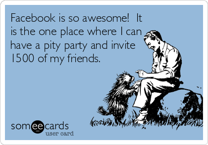 Facebook is so awesome!  It is the one place where I can have a pity party and invite 1500 of my friends.
