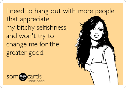 I need to hang out with more people that appreciatemy bitchy selfishness,and won't try tochange me for thegreater good.