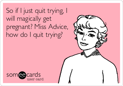 So if I just quit trying, I will magically get pregnant? Miss Advice, how do I quit trying?