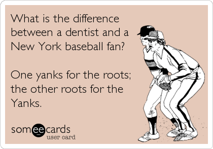 What is the difference between a dentist and a New York baseball fan?  One yanks for the roots; the other roots for the Yanks.