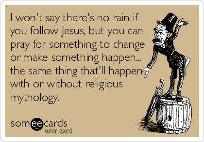 I won't say there's no rain if you follow Jesus, but you can pray for something to change or make something happen... the same thing that'll happen with or without religious mythology.