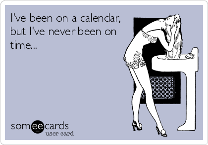 I've been on a calendar, but I've never been on time...