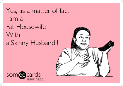 Yes, as a matter of fact  I am a  Fat Housewife  With  a Skinny Husband !