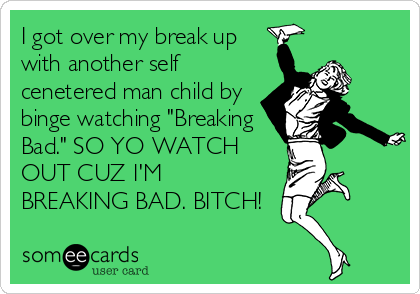 "I got over my break up with another self cenetered man child by binge watching ""Breaking Bad."" SO YO WATCH OUT CUZ I'M BREAKING BAD. BITCH!"