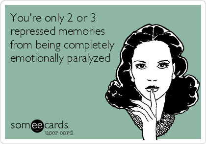 You're only 2 or 3 repressed memories from being completely emotionally paralyzed