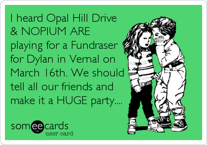 I heard Opal Hill Drive & NOPIUM ARE playing for a Fundraser for Dylan in Vernal on March 16th. We should tell all our friends and make