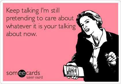 Keep talking I'm still pretending to care about whatever it is your talking about now.