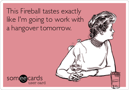 This Fireball tastes exactly like I'm going to work with a hangover tomorrow.