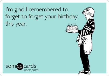 I'm glad I remembered to forget to forget your birthday this year.