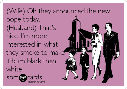 (Wife) Oh they announced the new pope today. (Husband) That's nice. I'm more interested in what they smoke to make it burn black then<br %2