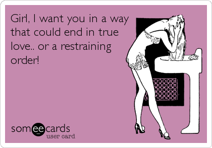 Girl, I want you in a way that could end in true love.. or a restraining order!