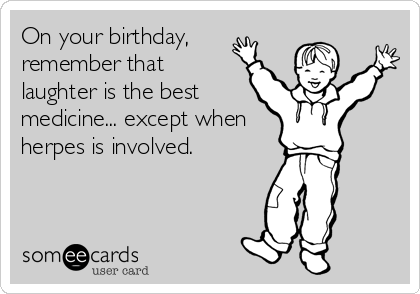 On your birthday, remember that laughter is the best medicine... except when herpes is involved.