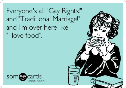"Everyone's all ""Gay Rights!"" and ""Traditional Marriage!"" and I'm over here like  ""I love food""."