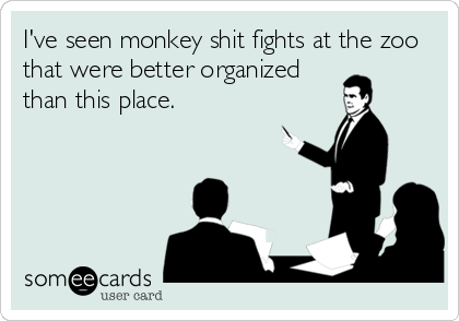 I've seen monkey shit fights at the zoo that were better organized than this place.