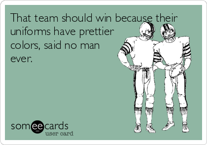 That team should win because their uniforms have prettier colors, said no man ever.