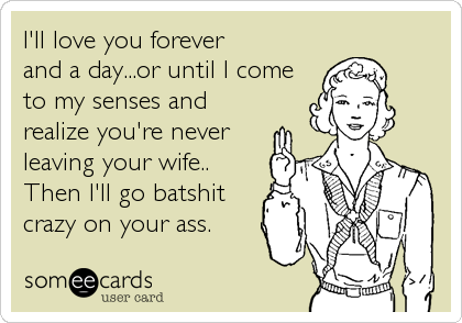 I'll love you forever and a day...or until I come to my senses and realize you're never leaving your wife.. Then I'll go batshit crazy on%2