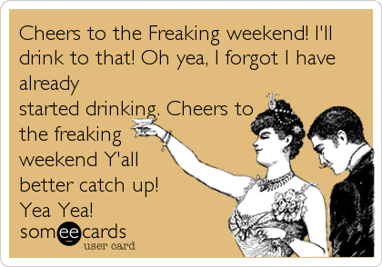 Cheers to the Freaking weekend! I'll drink to that! Oh yea, I forgot I have already started drinking. Cheers to the freaking weekend Y'all better catch up! Yea Yea!