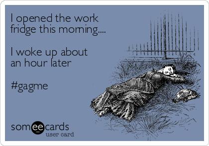 I opened the work fridge this morning     I woke up about an