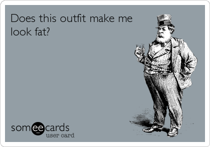 Does this outfit make me look fat?