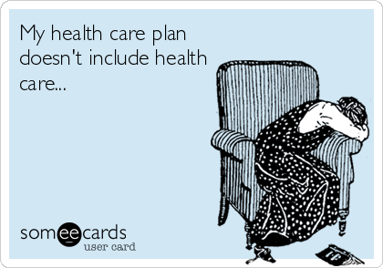 My health care plan doesn't include health care...