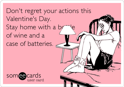 Don't regret your actions this Valentine's Day. Stay home with a bottle of wine and a case of batteries.