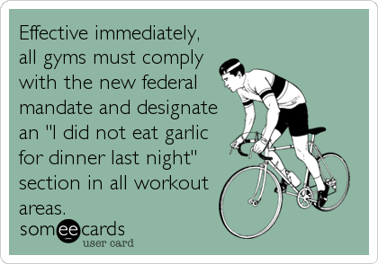 "Effective immediately, all gyms must comply with the new federal mandate and designate an ""I did not eat garlic for dinner last night"" section in all workout  areas."