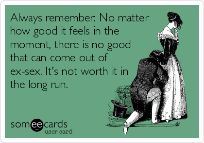 Always remember: No matter how good it feels in the moment, there is no good  that can come out of ex-sex. It's not worth it in the long run.