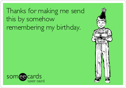 Thanks for making me send this by somehow remembering my birthday.