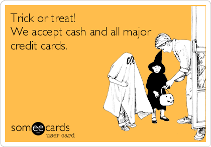 Trick or treat! We accept cash and all major credit cards.