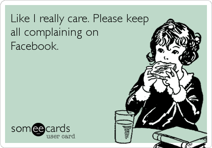 Like I really care. Please keep all complaining on Facebook.